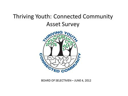 Thriving Youth: Connected Community Asset Survey BOARD OF SELECTMEN – JUNE 4, 2012.