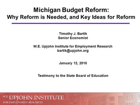 Michigan Budget Reform: Why Reform is Needed, and Key Ideas for Reform Timothy J. Bartik Senior Economist W.E. Upjohn Institute for Employment Research.