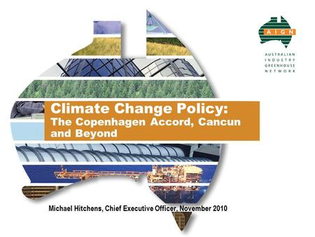 Climate Change Policy: The Copenhagen Accord, Cancun and Beyond Michael Hitchens, Chief Executive Officer, November 2010.
