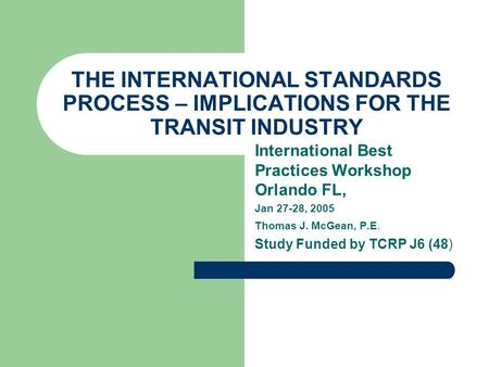 THE INTERNATIONAL STANDARDS PROCESS – IMPLICATIONS FOR THE TRANSIT INDUSTRY International Best Practices Workshop Orlando FL, Jan 27-28, 2005 Thomas J.