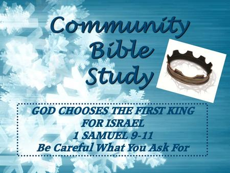 Community Bible Study GOD CHOOSES THE FIRST KING FOR ISRAEL 1 SAMUEL 9-11 Be Careful What You Ask For.