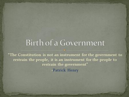"Birth of a Government ""The Constitution is not an instrument for the government to restrain the people, it is an instrument for the people to restrain."