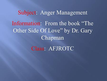 "Subject: Anger Management Information: From the book ""The Other Side Of Love"" by Dr. Gary Chapman Class: AFJROTC."