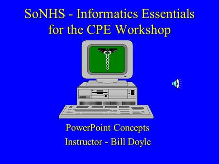 SoNHS - Informatics Essentials for the CPE Workshop PowerPoint Concepts Instructor - Bill Doyle.