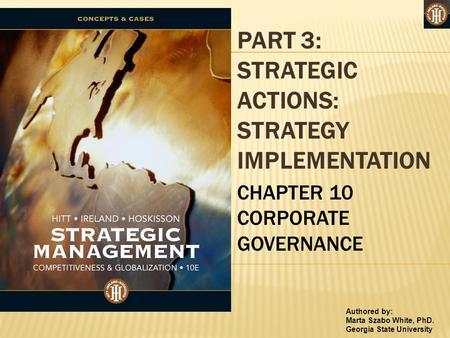 Authored by: Marta Szabo White, PhD. Georgia State University PART 3: STRATEGIC ACTIONS: STRATEGY IMPLEMENTATION CHAPTER 10 CORPORATE GOVERNANCE.