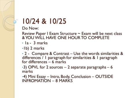 10/24 & 10/25 Do Now: Review Paper I Exam Structure ~ Exam will be next class & YOU WILL HAVE ONE HOUR TO COMPLETE 1a - 3 marks 1b) 2 marks 2 - Compare.