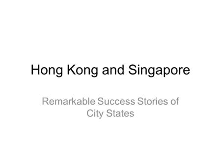 Hong Kong and Singapore Remarkable Success Stories of City States.