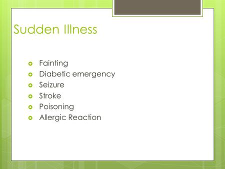 Sudden Illness  Fainting  Diabetic emergency  Seizure  Stroke  Poisoning  Allergic Reaction.