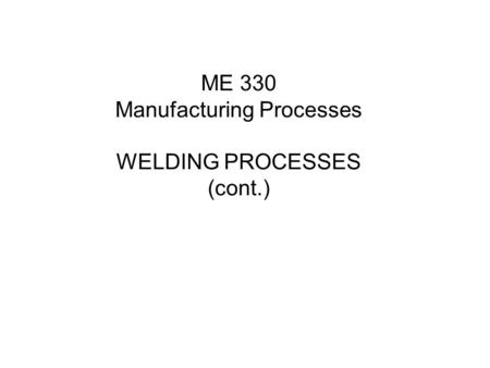 ME 330 Manufacturing Processes WELDING PROCESSES (cont.)