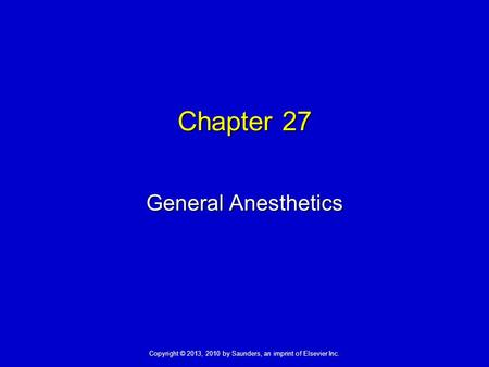 Copyright © 2013, 2010 by Saunders, an imprint of Elsevier Inc. Chapter 27 General Anesthetics.