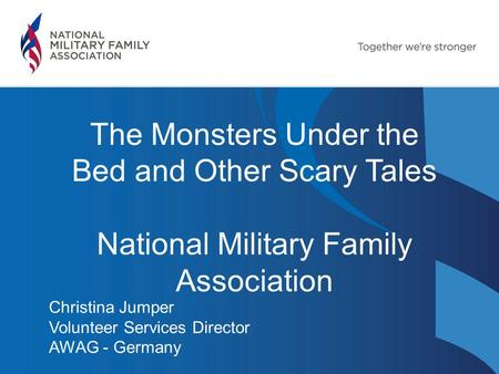 The Monsters Under the Bed and Other Scary Tales National Military Family Association Christina Jumper Volunteer Services Director AWAG - Germany.