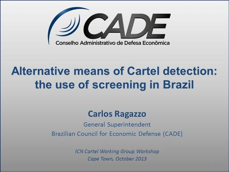 Alternative means of Cartel detection: the use of screening in Brazil Carlos Ragazzo General Superintendent Brazilian Council for Economic Defense (CADE)