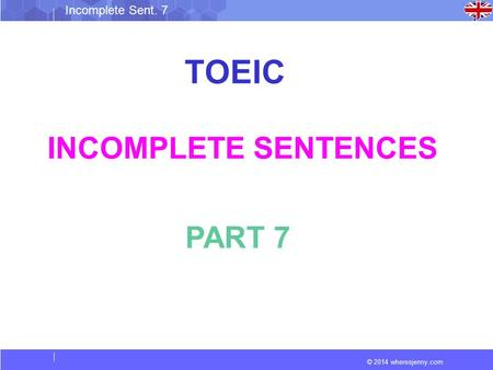 © 2014 wheresjenny.com Incomplete Sent. 7 TOEIC INCOMPLETE SENTENCES PART 7.