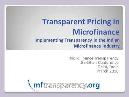 Transparent Pricing in Microfinance Implementing Transparency in the Indian Microfinance Industry MicroFinance Transparency Sa-Dhan Conference Delhi, India.