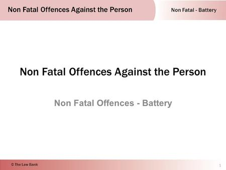 Non Fatal - Battery Non Fatal Offences Against the Person © The Law Bank Non Fatal Offences Against the Person Non Fatal Offences - Battery 1.