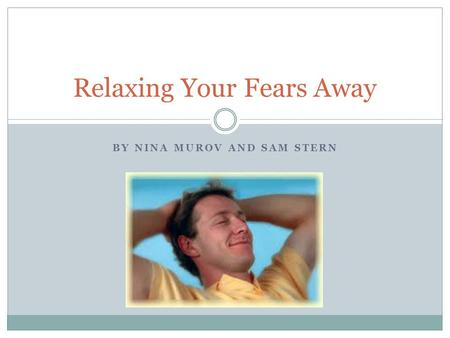 BY NINA MUROV AND SAM STERN Relaxing Your Fears Away.