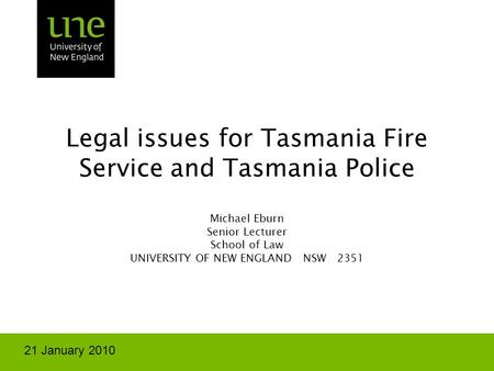 Legal issues for Tasmania Fire Service and Tasmania Police Michael Eburn Senior Lecturer School of Law UNIVERSITY OF NEW ENGLAND NSW 2351 21 January 2010.