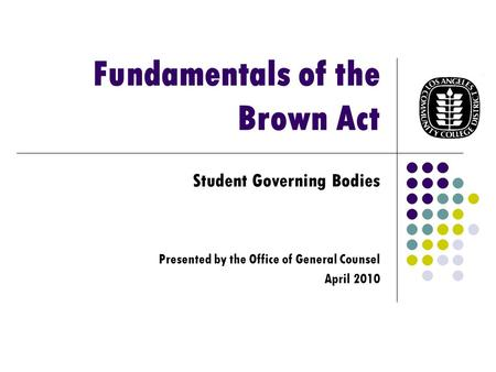Fundamentals of the Brown Act Student Governing Bodies Presented by the Office of General Counsel April 2010.