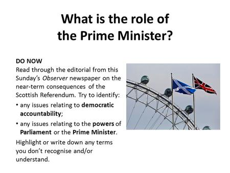 What is the role of the Prime Minister? DO NOW Read through the editorial from this Sunday's Observer newspaper on the near-term consequences of the Scottish.