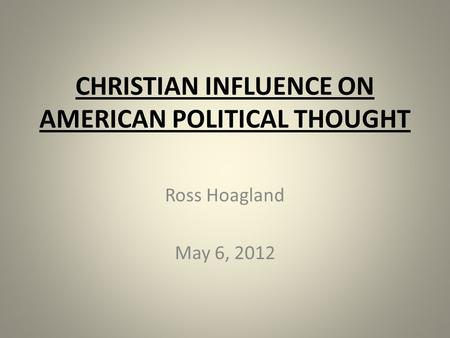 CHRISTIAN INFLUENCE ON AMERICAN POLITICAL THOUGHT Ross Hoagland May 6, 2012.