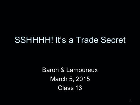 1 SSHHHH! It's a Trade Secret Baron & Lamoureux March 5, 2015 Class 13.