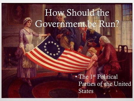 How Should the Government be Run? The 1 st Political Parties of the United States.