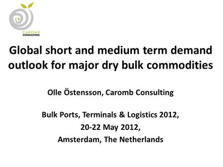 Global short and medium term demand outlook for major dry bulk commodities Olle Östensson, Caromb Consulting Bulk Ports, Terminals & Logistics 2012, 20-22.