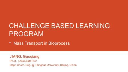 CHALLENGE BASED LEARNING PROGRAM - Mass Transport in Bioprocess JIANG, Guoqiang Ph.D. | Associate Prof. Dept. Chem. Tsinghua University, Beijing,