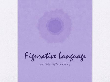 "Figurative Language and ""Identity"" vocabulary. Figurative Language Connotation: a meaning that is implied by a word apart from the thing which it describes."