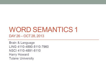 WORD SEMANTICS 1 DAY 26 – OCT 28, 2013 Brain & Language LING 4110-4890-5110-7960 NSCI 4110-4891-6110 Harry Howard Tulane University.
