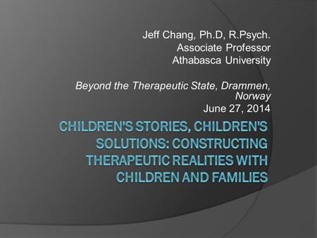 Jeff Chang, Ph.D, R.Psych. Associate Professor Athabasca University Beyond the Therapeutic State, Drammen, Norway June 27, 2014.