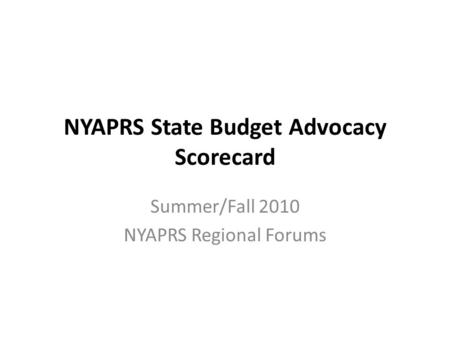 NYAPRS State Budget Advocacy Scorecard Summer/Fall 2010 NYAPRS Regional Forums.
