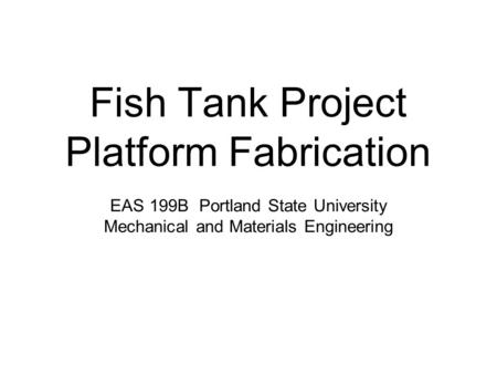 Fish Tank Project Platform Fabrication EAS 199B Portland State University Mechanical and Materials Engineering.