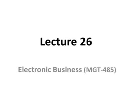 Lecture 26 Electronic Business (MGT-485). Recap – Lecture 25 E-Business Strategy: Implementation – Organizational Culture and e-Business – Organizational.