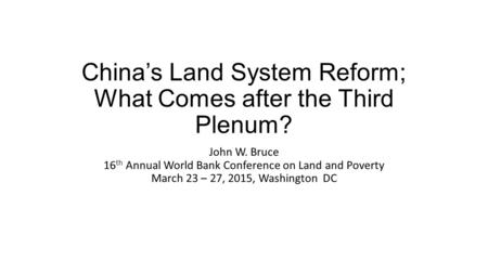China's Land System Reform; What Comes after the Third Plenum? John W. Bruce 16 th Annual World Bank Conference on Land and Poverty March 23 – 27, 2015,
