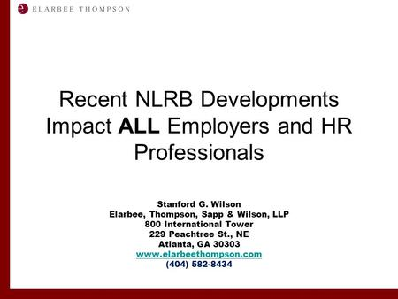 Labor and Employment Solutions for Management Recent NLRB Developments Impact ALL Employers and HR Professionals Stanford G. Wilson Elarbee, Thompson,