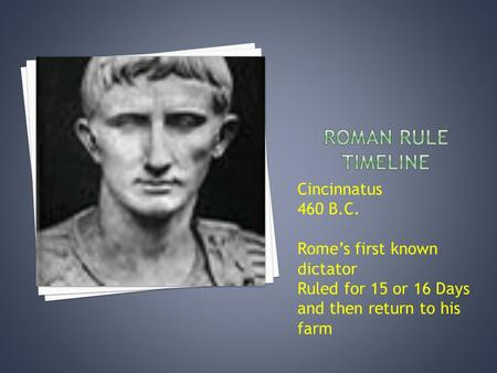 Cincinnatus 460 B.C. Rome's first known dictator Ruled for 15 or 16 Days and then return to his farm.