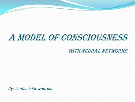A model of Consciousness With neural networks By: Hadiseh Nowparast.