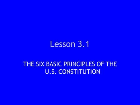 Lesson 3.1 THE SIX BASIC PRINCIPLES OF THE U.S. CONSTITUTION.
