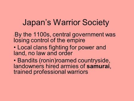 Japan's Warrior Society By the 1100s, central government was losing control of the empire Local clans fighting for power and land, no law and order Bandits.