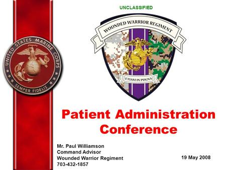 Mr. Paul Williamson Command Advisor Wounded Warrior Regiment 703-432-1857 19 May 2008 UNCLASSIFIED Patient Administration Conference.