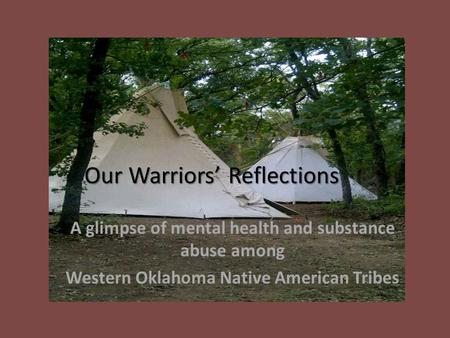 Our Warriors' Reflections A glimpse of mental health and substance abuse among Western Oklahoma Native American Tribes.