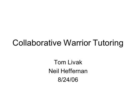 Collaborative Warrior Tutoring Tom Livak Neil Heffernan 8/24/06.