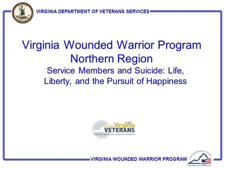 VIRGINIA WOUNDED WARRIOR PROGRAM VIRGINIA DEPARTMENT OF VETERANS SERVICES Virginia Wounded Warrior Program Northern Region Service Members and Suicide: