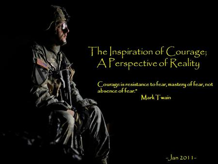 "The Inspiration of Courage; A Perspective of Reality Courage is resistance to fear, mastery of fear, not absence of fear."" Mark Twain -Jan 2011-"