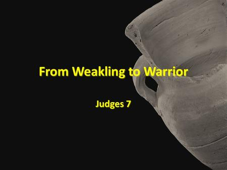 From Weakling to Warrior Judges 7. From Weakling to Warrior.