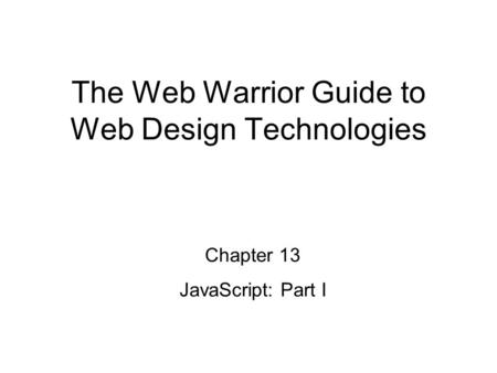 Chapter 13 JavaScript: Part I The Web Warrior Guide to Web Design Technologies.