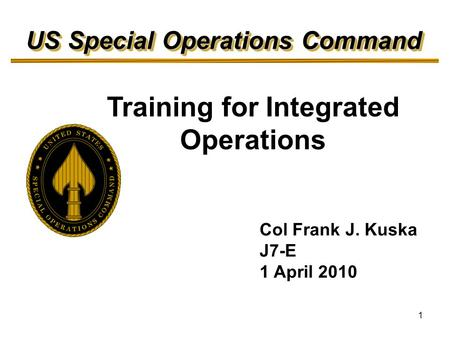 1 Training for Integrated Operations US Special Operations Command Col Frank J. Kuska J7-E 1 April 2010.
