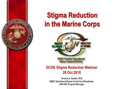 Stigma Reduction in the Marine Corps Stigma Reduction in the Marine Corps Thomas A. Gaskin, PhD USMC Operational Stress Control and Readiness (OSCAR) Program.