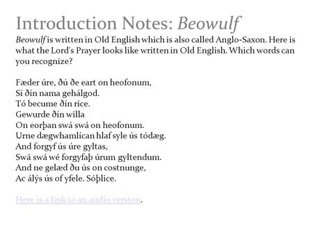 Introduction Notes: Beowulf Beowulf is written in Old English which is also called Anglo-Saxon. Here is what the Lord's Prayer looks like written in Old.